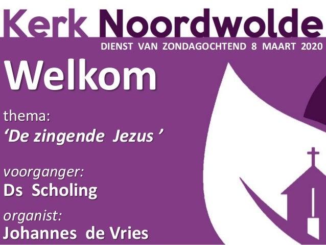 Welkom thema: 'De zingende Jezus ' voorganger: Ds Scholing organist: Johannes de Vries DIENST VAN ZONDAGOCHTEND 8 MAART 20...