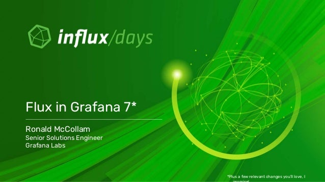 Ronald McCollam Senior Solutions Engineer Grafana Labs Flux in Grafana 7* *Plus a few relevant changes you'll love, I