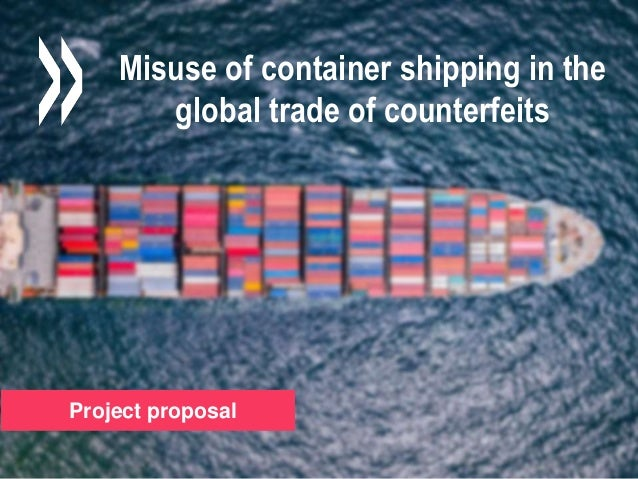 Project proposal Misuse of container shipping in the global trade of counterfeits Project proposal