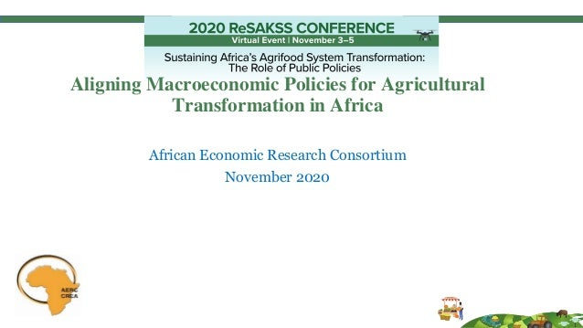 Aligning Macroeconomic Policies for Agricultural Transformation in Africa African Economic Research Consortium November 20...