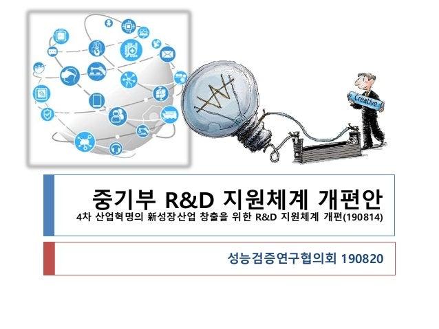 중기부 R&D 지원체계 개편안 4차 산업혁명의 新성장산업 창출을 위한 R&D 지원체계 개편(190814) 성능검증연구협의회 190820