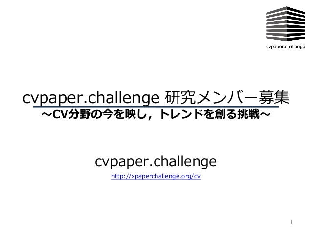 cvpaper.challenge 研究メンバー募集 〜CV分野の今を映し,トレンドを創る挑戦〜 cvpaper.challenge 1 http://xpaperchallenge.org/cv