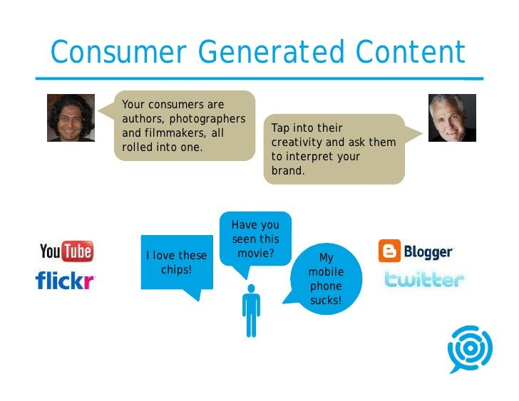 Consumer Generated Content     Your consumers are     authors, photographers     and filmmakers, all       Tap into their ...