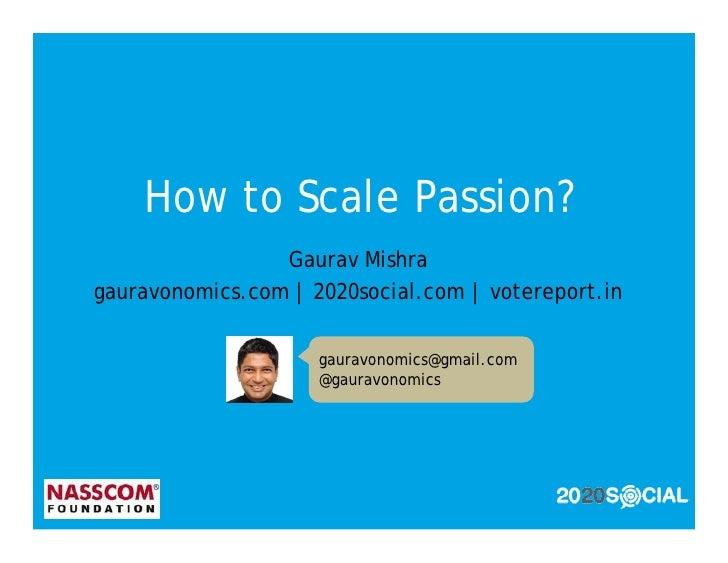 How to Scale Passion?                  Gaurav Mishra gauravonomics.com | 2020social.com | votereport.in                   ...