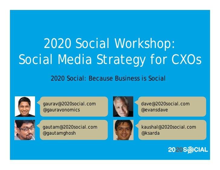 2020 Social Workshop: Social Media Strategy for CXOs       2020 Social: Because Business is Social      gaurav@2020social....