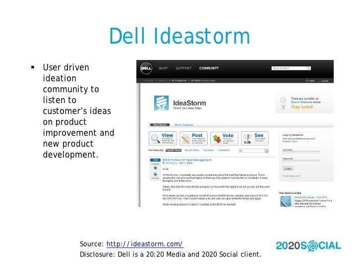 Dell Ideastorm  User driven   ideation   community to   listen to   customer's ideas   on product   improvement and   new...