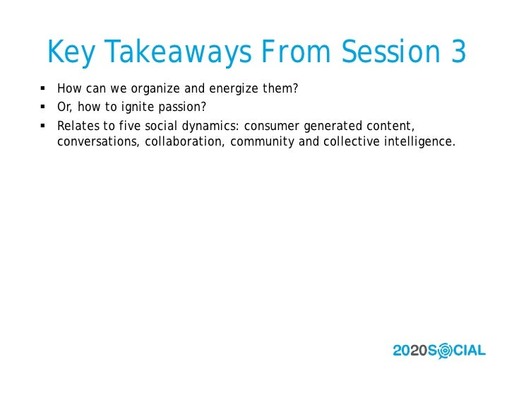 Key Takeaways From Session 3  How can we organize and energize them?  Or, how to ignite passion?  Relates to five socia...