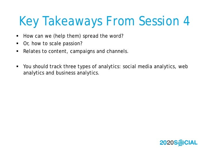 Key Takeaways From Session 4  How can we (help them) spread the word?  Or, how to scale passion?  Relates to content, c...