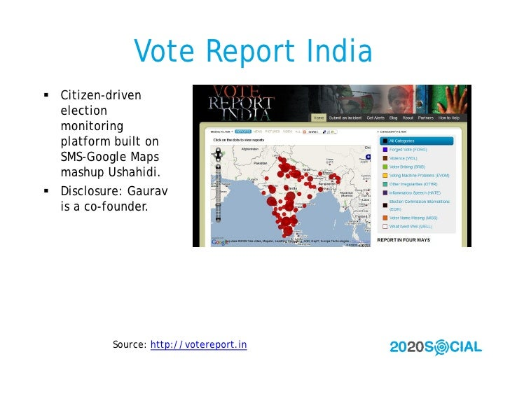 Vote Report India  Citizen-driven   election   monitoring   platform built on   SMS-Google Maps   mashup Ushahidi.  Disc...