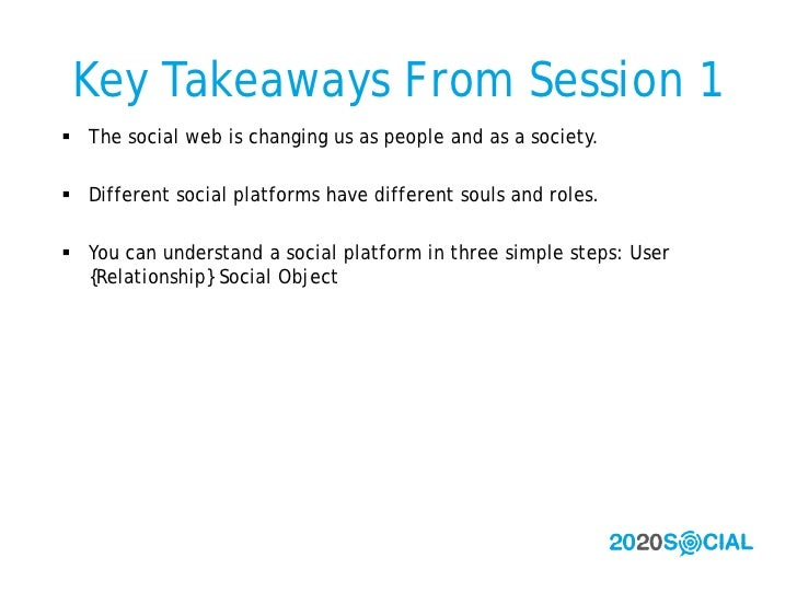 Key Takeaways From Session 1  The social web is changing us as people and as a society.   Different social platforms hav...
