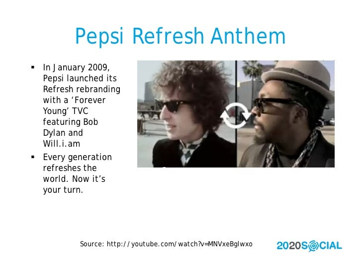 Pepsi Refresh Anthem  In January 2009,   Pepsi launched its   Refresh rebranding   with a 'Forever   Young' TVC   featuri...