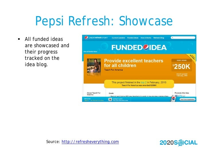 Pepsi Refresh: Showcase  All funded ideas   are showcased and   their progress   tracked on the   idea blog.             ...