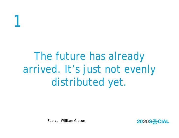 1        The future has already     arrived. It's just not evenly           distributed yet.            Source: William Gi...