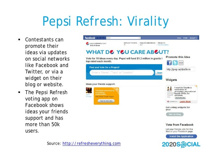 Pepsi Refresh: Virality  Contestants can   promote their   ideas via updates   on social networks   like Facebook and   T...