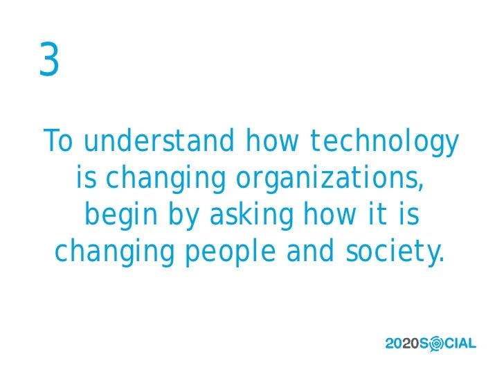 3 To understand how technology   is changing organizations,    begin by asking how it is  changing people and society.