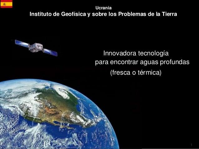 1 Ucrania Instituto de Geofísica y sobre los Problemas de la Tierra Innovadora tecnología para encontrar aguas profundas (...