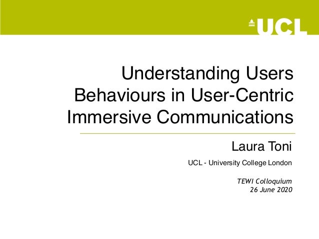 Understanding Users Behaviours in User-Centric Immersive Communications Laura Toni UCL - University College London TEWI Co...