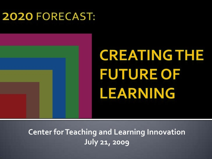 2020 Forecast:<br />Creating the Future ofLearning<br />Center for Teaching and Learning Innovation<br />July 21, 2009<br ...