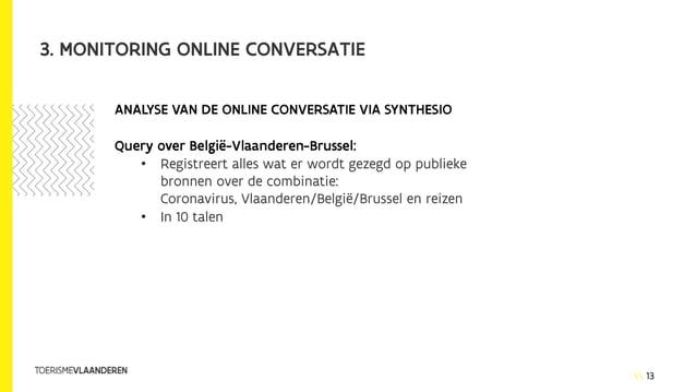 13 3. MONITORING ONLINE CONVERSATIE • Registreert alles wat er wordt gezegd op publieke bronnen over de combinatie: Corona...