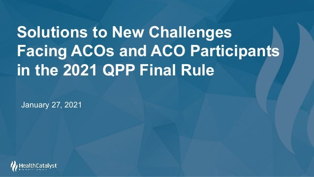 Solutions to New Challenges Facing ACOs and ACO Participants in the 2021 QPP Final Rule January 27, 2021