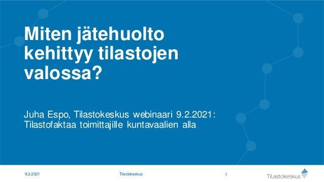 Miten jätehuolto kehittyy tilastojen valossa? Juha Espo, Tilastokeskus webinaari 9.2.2021: Tilastofaktaa toimittajille kun...
