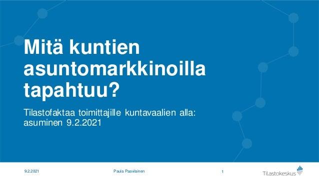 Mitä kuntien asuntomarkkinoilla tapahtuu? Tilastofaktaa toimittajille kuntavaalien alla: asuminen 9.2.2021 1 9.2.2021 Paul...