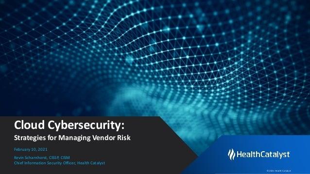 © 2021 Health Catalyst Cloud Cybersecurity: Strategies for Managing Vendor Risk Kevin Scharnhorst, CISSP, CISM Chief Infor...