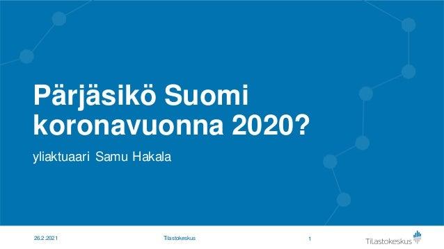 Pärjäsikö Suomi koronavuonna 2020? yliaktuaari Samu Hakala 1 26.2.2021 Tilastokeskus