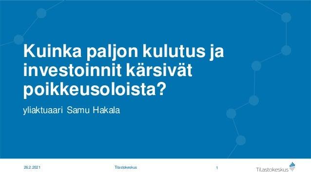 Kuinka paljon kulutus ja investoinnit kärsivät poikkeusoloista? yliaktuaari Samu Hakala 1 26.2.2021 Tilastokeskus