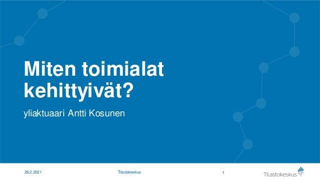 Miten toimialat kehittyivät? yliaktuaari Antti Kosunen 1 26.2.2021 Tilastokeskus