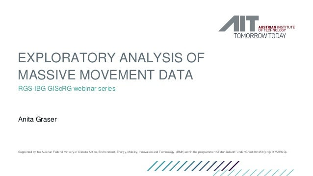 EXPLORATORY ANALYSIS OF MASSIVE MOVEMENT DATA RGS-IBG GIScRG webinar series Anita Graser Supported by the Austrian Federal...