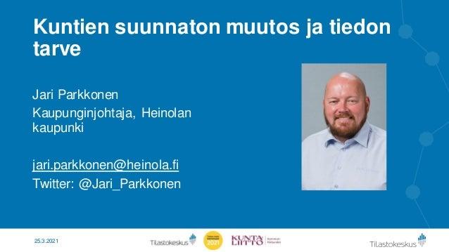 Kuntien suunnaton muutos ja tiedon tarve Jari Parkkonen Kaupunginjohtaja, Heinolan kaupunki jari.parkkonen@heinola.fi Twit...