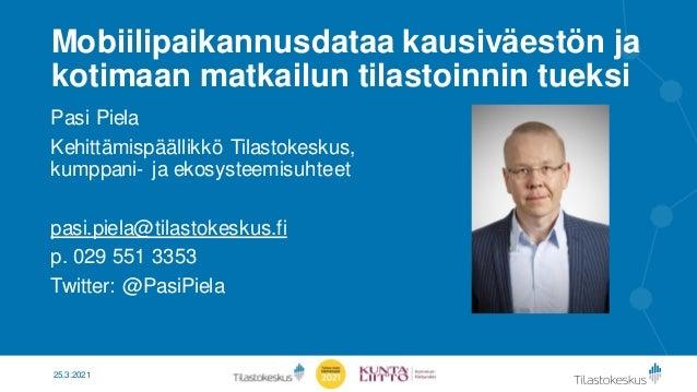 Mobiilipaikannusdataa kausiväestön ja kotimaan matkailun tilastoinnin tueksi Pasi Piela Kehittämispäällikkö Tilastokeskus,...