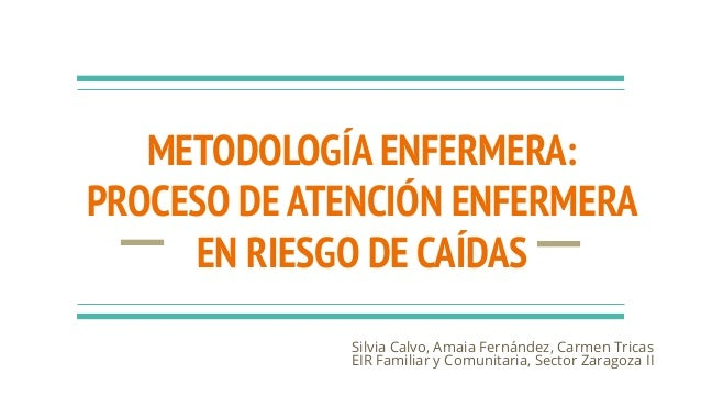 METODOLOGÍA ENFERMERA: PROCESO DE ATENCIÓN ENFERMERA EN RIESGO DE CAÍDAS Silvia Calvo, Amaia Fernández, Carmen Tricas EIR ...