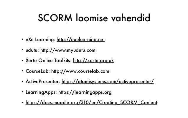 SCORM loomise vahendid • eXe Learning: http://exelearning.net • udutu: http://www.myudutu.com • Xerte Online Toolkits: htt...