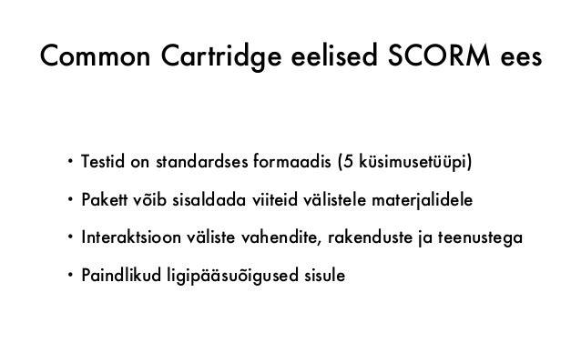 Common Cartridge eelised SCORM ees • Testid on standardses formaadis (5 küsimusetüüpi) • Pakett võib sisaldada viiteid väl...