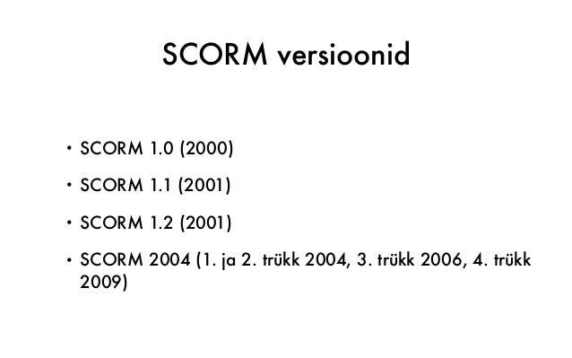 SCORM versioonid • SCORM 1.0 (2000) • SCORM 1.1 (2001) • SCORM 1.2 (2001) • SCORM 2004 (1. ja 2. trükk 2004, 3. trükk 2006...
