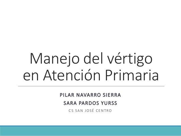Manejo del vértigo en Atención Primaria PILAR NAVARRO SIERRA SARA PARDOS YURSS CS SAN JOSÉ CENTRO