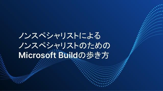 ノンスペシャリストによる ノンスペシャリストのための Microsoft Buildの歩き方