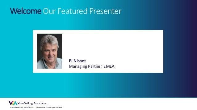 © 2021 ValueSelling Associates, Inc. | Creator of the ValueSelling Framework® PJ Nisbet Managing Partner, EMEA WelcomeOur ...