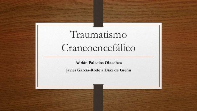 Traumatismo Craneoencefálico Adrián Palacios Olaechea Javier García-Rodeja Díaz de Greñu