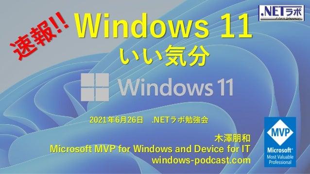 Windows 11 いい気分 木澤朋和 Microsoft MVP for Windows and Device for IT windows-podcast.com 2021年6月26日 .NETラボ勉強会
