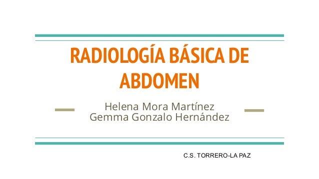 RADIOLOGÍA BÁSICA DE ABDOMEN Helena Mora Martínez Gemma Gonzalo Hernández C.S. TORRERO-LA PAZ