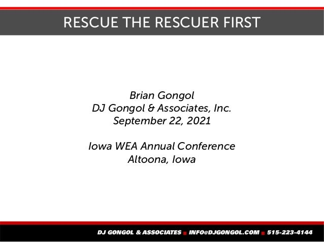 RESCUE THE RESCUER FIRST Brian Gongol DJ Gongol & Associates, Inc. September 22, 2021 Iowa WEA Annual Conference Altoona, ...