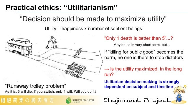 """Practical ethics: """"Utilitarianism"""" """"Decision should be made to maximize utility"""" Utility = happiness x number of sentient ..."""