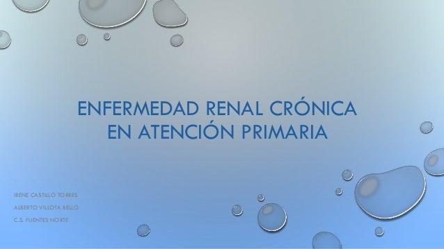 ENFERMEDAD RENAL CRÓNICA EN ATENCIÓN PRIMARIA IRENE CASTILLO TORRES ALBERTO VILLOTA BELLO C.S. FUENTES NORTE