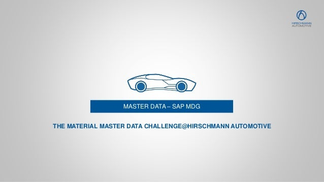 MASTER DATA – SAP MDG THE MATERIAL MASTER DATA CHALLENGE@HIRSCHMANN AUTOMOTIVE