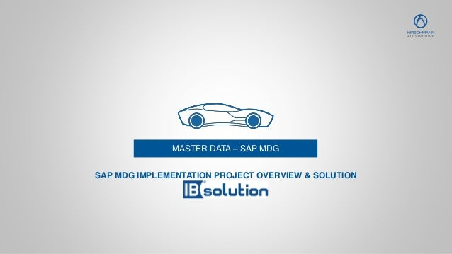 MASTER DATA – SAP MDG SAP MDG IMPLEMENTATION PROJECT OVERVIEW & SOLUTION
