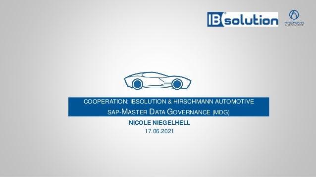 COOPERATION: IBSOLUTION & HIRSCHMANN AUTOMOTIVE SAP-MASTER DATA GOVERNANCE (MDG) NICOLE NIEGELHELL 17.06.2021