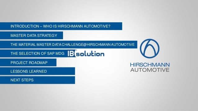 LESSONS LEARNED INTRODUCTION – WHO IS HIRSCHMANN AUTOMOTIVE? THE SELECTION OF SAP MDG MASTER DATA STRATEGY THE MATERIAL MA...
